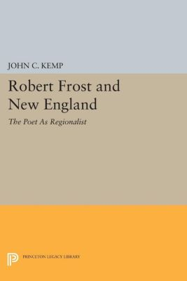 Princeton Legacy Library: Robert Frost and New England, John Kemp