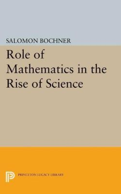 Princeton Legacy Library: Role of Mathematics in the Rise of Science, Salomon Bochner