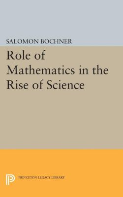 Princeton Legacy Library: Role of Mathematics in the Rise of Science, Salomon Bochner Trust
