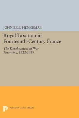 Princeton Legacy Library: Royal Taxation in Fourteenth-Century France, John Bell Henneman