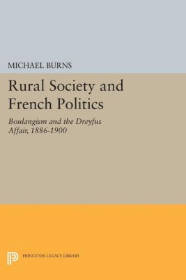 Princeton Legacy Library: Rural Society and French Politics, Michael Burns