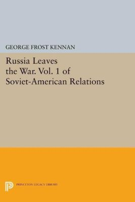 Princeton Legacy Library: Russia Leaves the War. Vol. 1 of Soviet-American Relations, George Frost Kennan