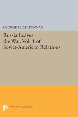 Princeton Legacy Library: Russia Leaves the War. Vol. 1 of Soviet-American Relations, George Kennan