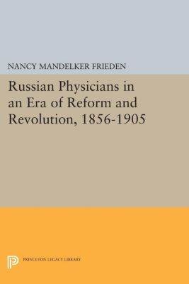 Princeton Legacy Library: Russian Physicians in an Era of Reform and Revolution, 1856-1905, Nancy Mandelker Frieden