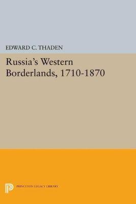Princeton Legacy Library: Russia's Western Borderlands, 1710-1870, Edward C. Thaden