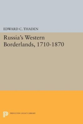 Princeton Legacy Library: Russia's Western Borderlands, 1710-1870, Edward C. Thaden