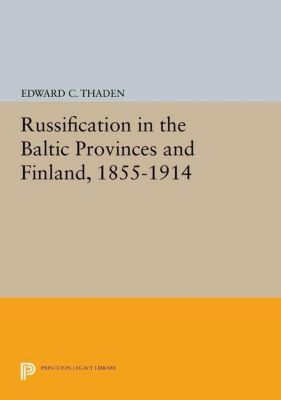 Princeton Legacy Library: Russification in the Baltic Provinces and Finland, 1855-1914