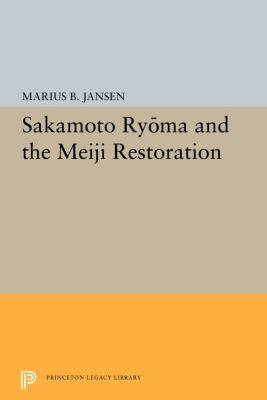 Princeton Legacy Library: Sakamato Ryoma and the Meiji Restoration, Marius B. Jansen