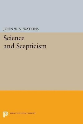 Princeton Legacy Library: Science and Scepticism, John W. N. Watkins