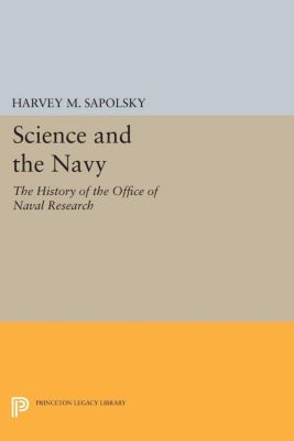 Princeton Legacy Library: Science and the Navy, Harvey M. Sapolsky