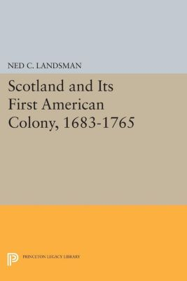 Princeton Legacy Library: Scotland and Its First American Colony, 1683-1765, Ned C. Landsman