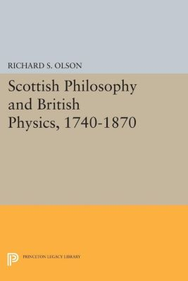 Princeton Legacy Library: Scottish Philosophy and British Physics, 1740-1870, Richard S. Olson