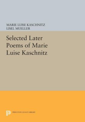 Princeton Legacy Library: Selected Later Poems of Marie Luise Kaschnitz, Marie Kaschnitz