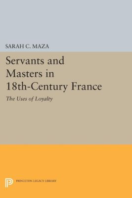 Princeton Legacy Library: Servants and Masters in 18th-Century France, Sarah C. Maza