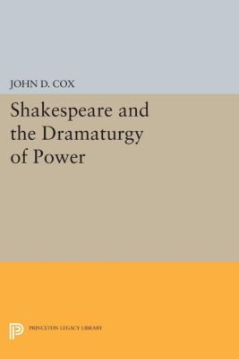 Princeton Legacy Library: Shakespeare and the Dramaturgy of Power, John D. Cox