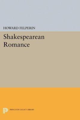 Princeton Legacy Library: Shakespearean Romance, Howard Felperin