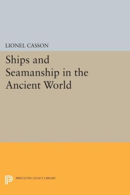 Princeton Legacy Library: Ships and Seamanship in the Ancient World, Lionel Casson