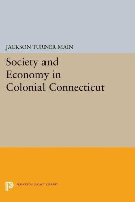 Princeton Legacy Library: Society and Economy in Colonial Connecticut, Jackson Turner Main