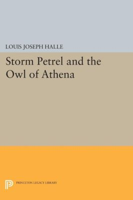 Princeton Legacy Library: Storm Petrel and the Owl of Athena, Louis Joseph Halle