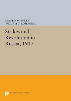 Princeton Legacy Library: Strikes and Revolution in Russia, 1917, Diane P. Koenker, William G. Rosenberg