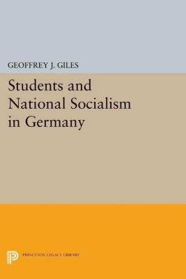 Princeton Legacy Library: Students and National Socialism in Germany, Geoffrey J. Giles