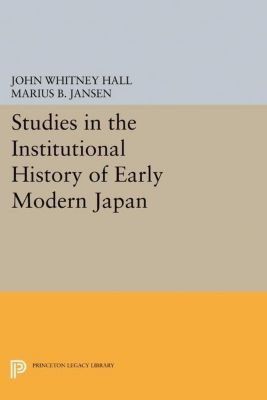 Princeton Legacy Library: Studies in the Institutional History of Early Modern Japan, Marius B. Jansen, John Whitney Hall
