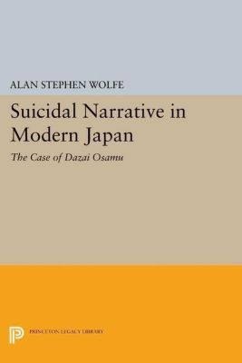 Princeton Legacy Library: Suicidal Narrative in Modern Japan, Alan Stephen Wolfe