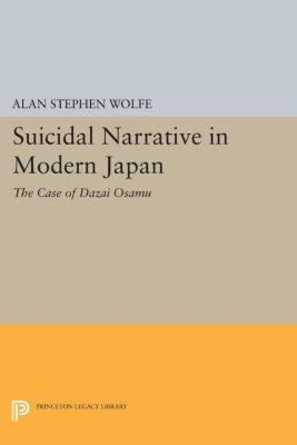 Princeton Legacy Library: Suicidal Narrative in Modern Japan, Alan Wolfe