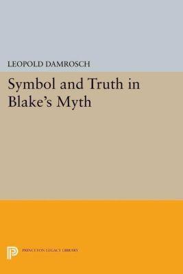 Princeton Legacy Library: Symbol and Truth in Blake's Myth, Leopold Damrosch