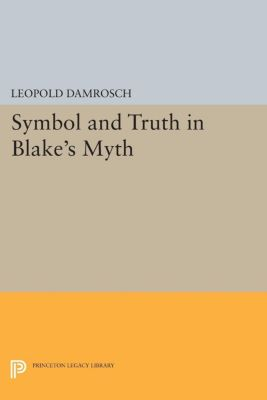 Princeton Legacy Library: Symbol and Truth in Blake's Myth, Leopold Damrosch