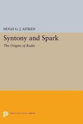 Princeton Legacy Library: Syntony and Spark, Hugh G. J. Aitken