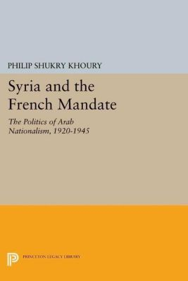 Princeton Legacy Library: Syria and the French Mandate, Philip Shukry Khoury