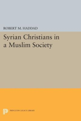 Princeton Legacy Library: Syrian Christians in a Muslim Society, Robert M. Haddad