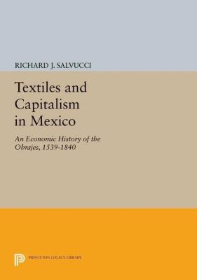Princeton Legacy Library: Textiles and Capitalism in Mexico, Richard J. Salvucci