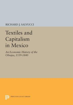 Princeton Legacy Library: Textiles and Capitalism in Mexico, Richard Salvucci