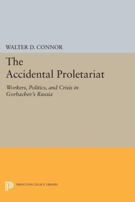Princeton Legacy Library: The Accidental Proletariat, Walter D. Connor