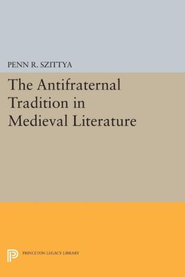 Princeton Legacy Library: The Antifraternal Tradition in Medieval Literature, Penn R. Szittya