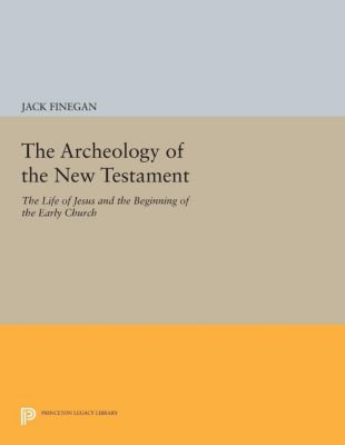 Princeton Legacy Library: The Archeology of the New Testament, Jack Finegan