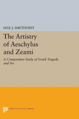 Princeton Legacy Library: The Artistry of Aeschylus and Zeami, Mae J. Smethurst