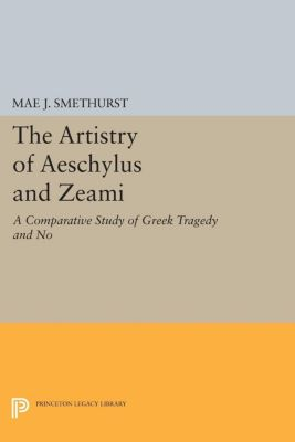 Princeton Legacy Library: The Artistry of Aeschylus and Zeami, Mae Smethurst