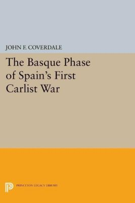 Princeton Legacy Library: The Basque Phase of Spain's First Carlist War, John F. Coverdale