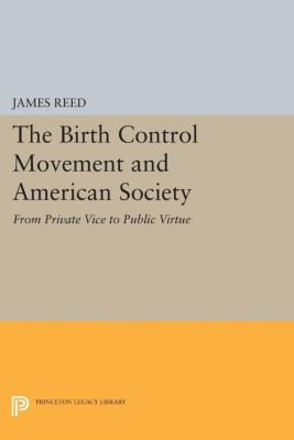 Princeton Legacy Library: The Birth Control Movement and American Society, James Reed
