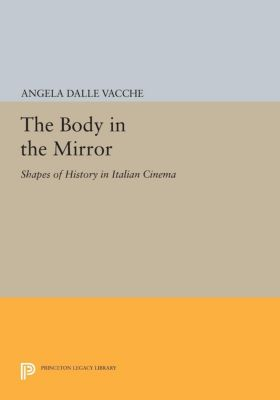 Princeton Legacy Library: The Body in the Mirror, Angela Dalle Vacche