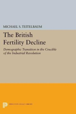 Princeton Legacy Library: The British Fertility Decline, Michael S. Teitelbaum