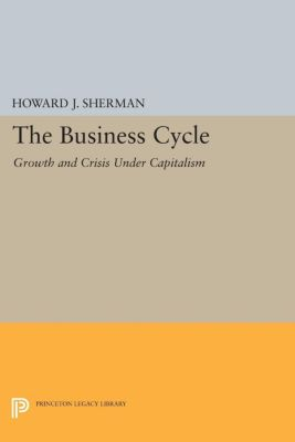 Princeton Legacy Library: The Business Cycle, Howard Sherman