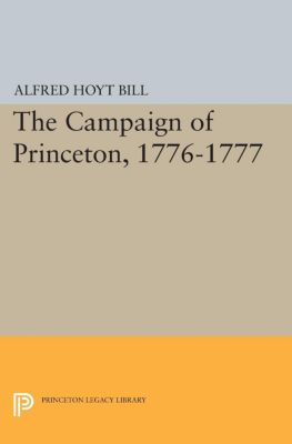Princeton Legacy Library: The Campaign of Princeton, 1776-1777, Alfred Hoyt Bill