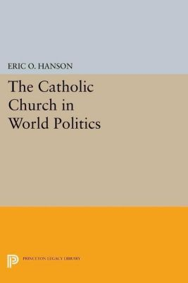 Princeton Legacy Library: The Catholic Church in World Politics, Eric O. Hanson