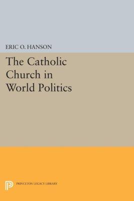 Princeton Legacy Library: The Catholic Church in World Politics, Eric O. Hanson