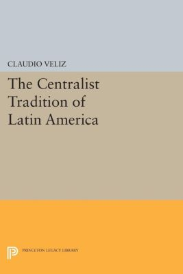 Princeton Legacy Library: The Centralist Tradition of Latin America, Claudio Veliz