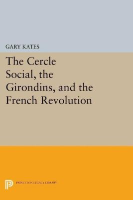 Princeton Legacy Library: The Cercle Social, the Girondins, and the French Revolution, Gary Kates